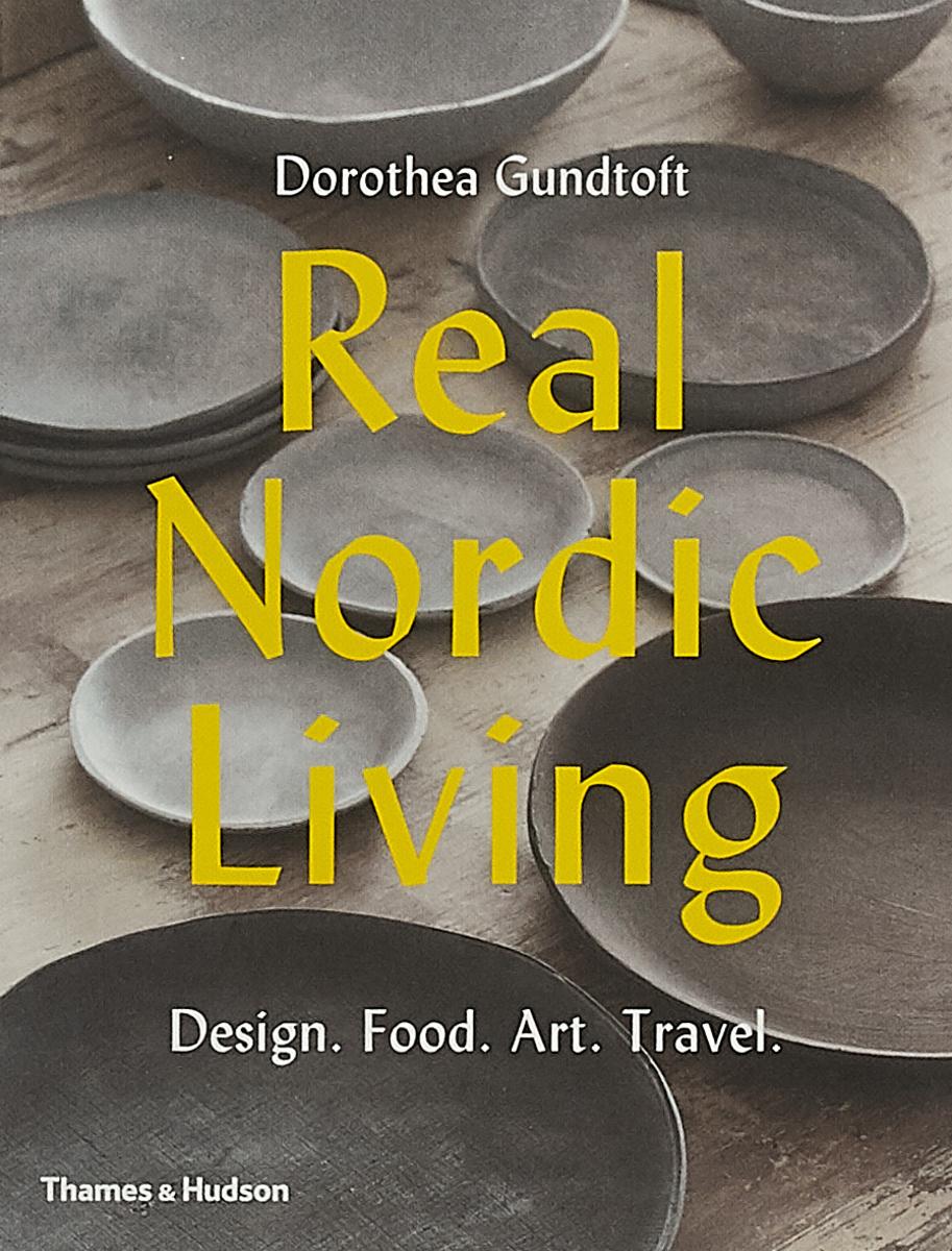 Real Nordic Living: Design. Food. Art. Travel