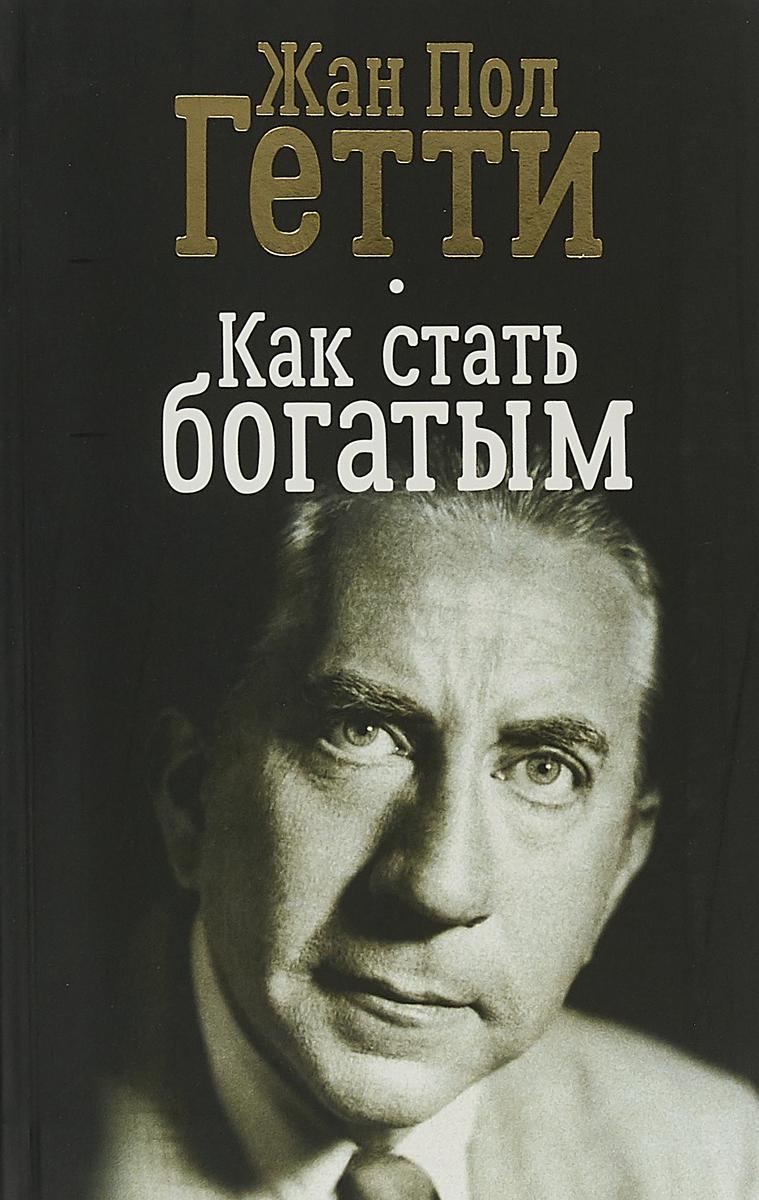 Жан Пол Гетти Как стать богатым куда вложить деньги и как стать богатым в россии
