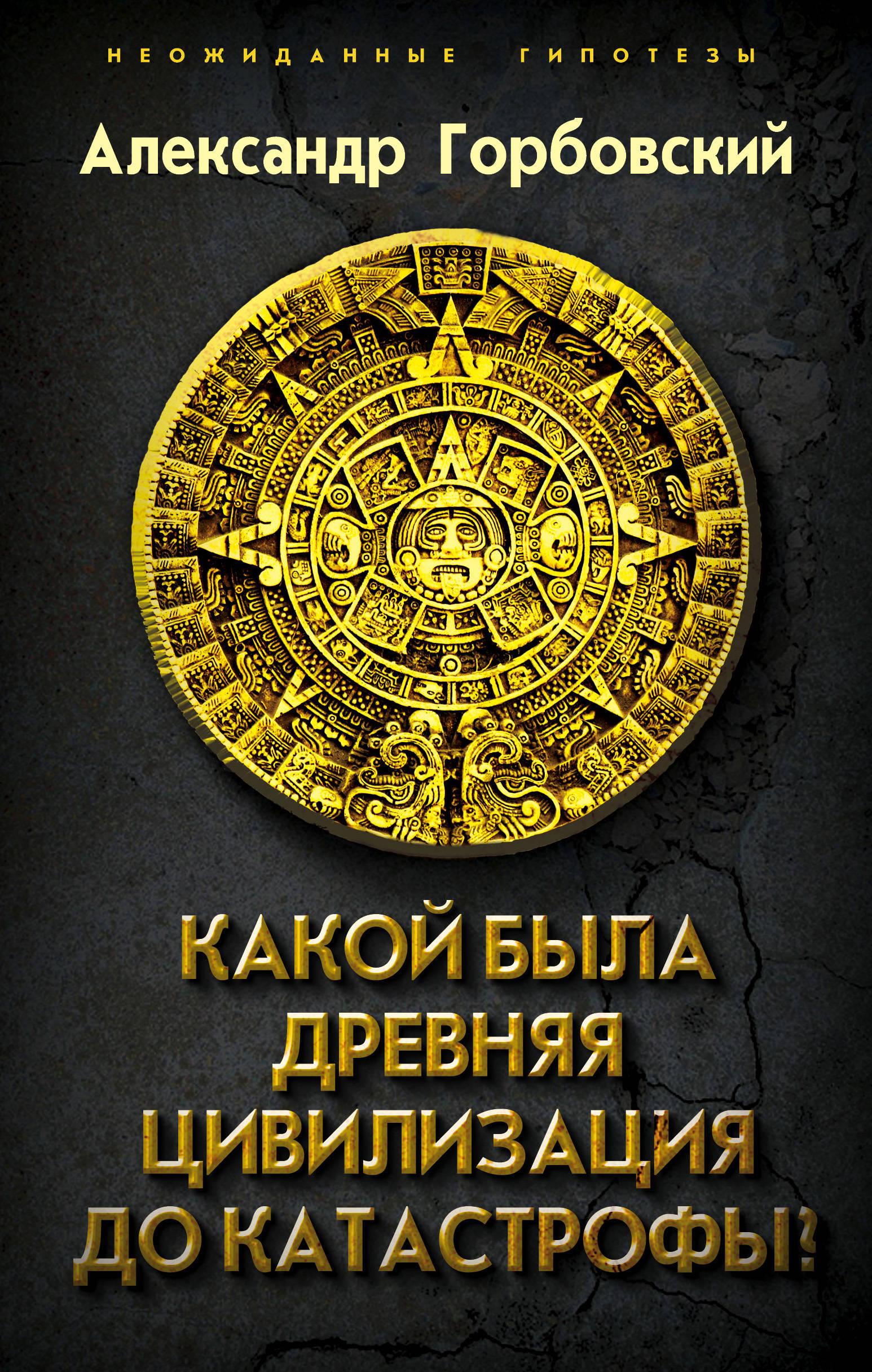 Горбовский Александр Альфредович Какой была древняя Цивилизация до Катастрофы? горбовский а какой была древняя цивилизация до катастрофы