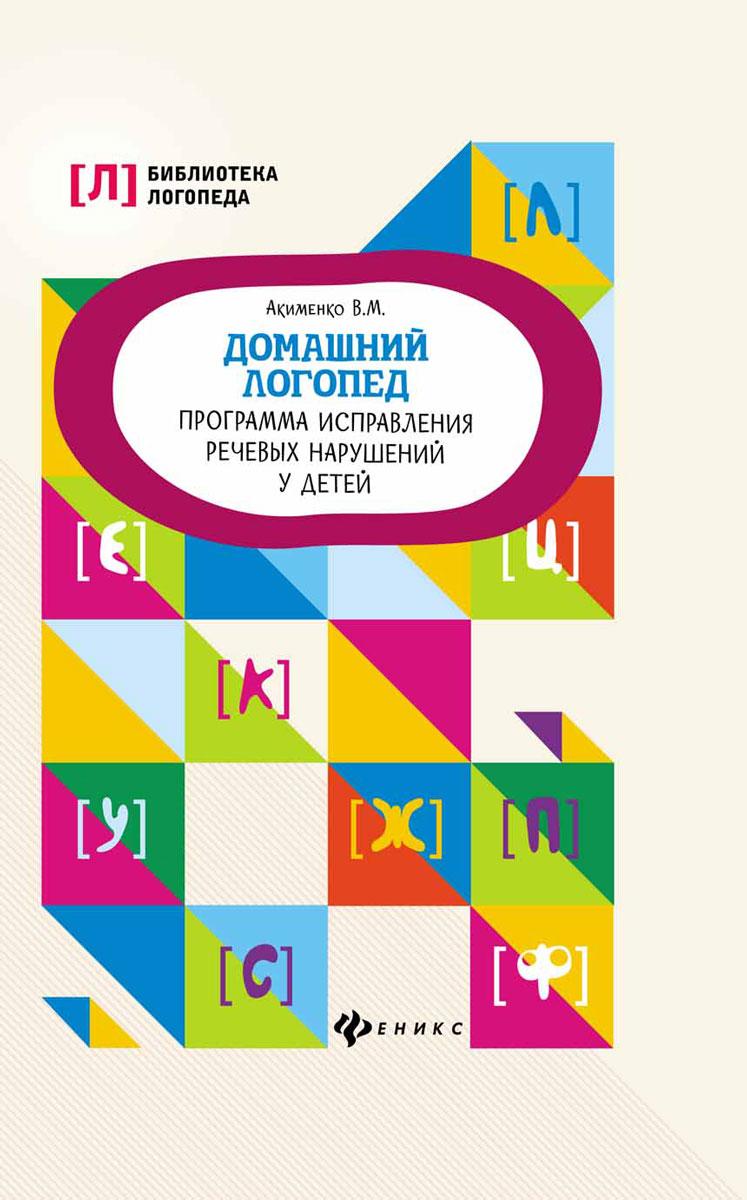 В. М. Акименко Домашний логопед. Программа исправления речевых нарушений у детей