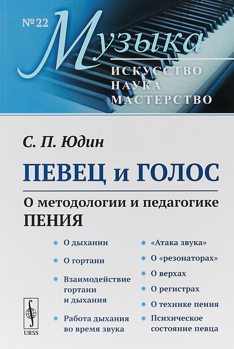 Певец и голос: О методологии и педагогике пения / № 22. Изд.3, стереотип.. Юдин С.П.