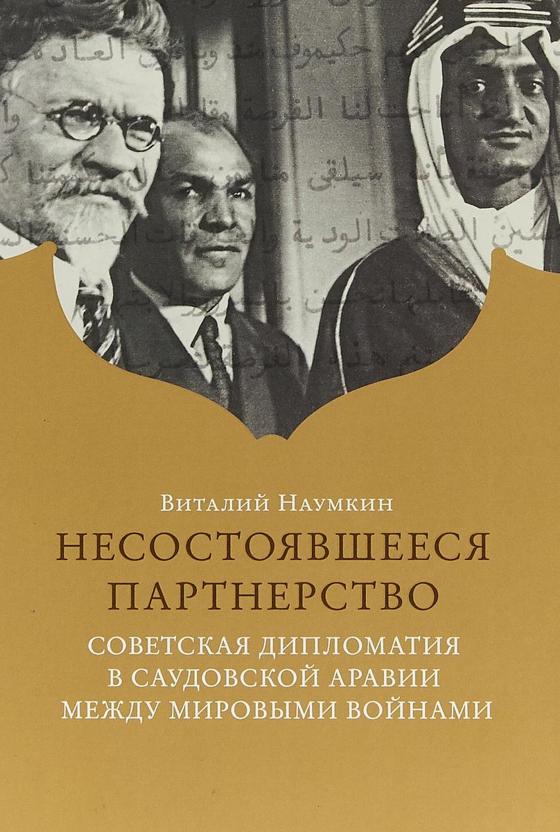 все цены на Наумкин В.В. Несостоявшееся партнерство. Советская дипломатия в Саудовской Аравии между мировыми войнам