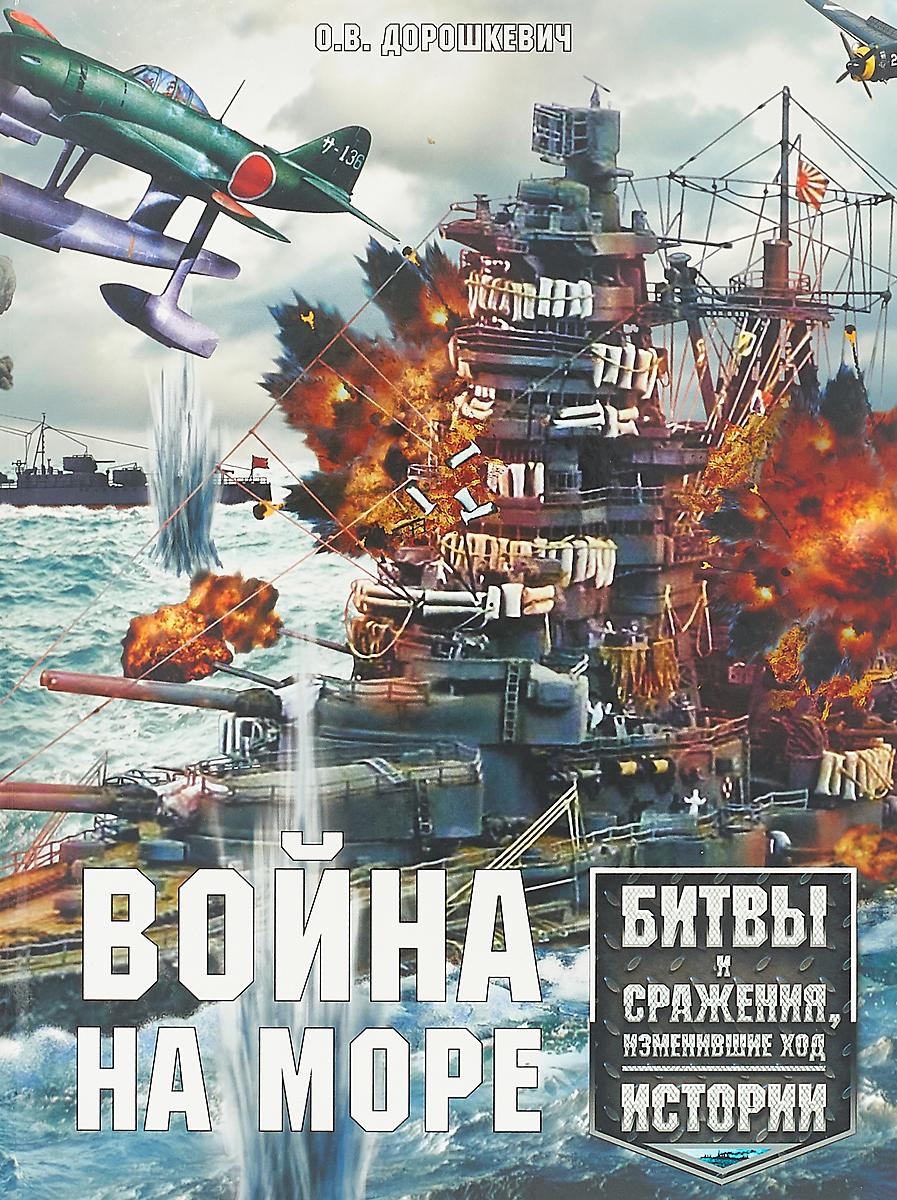 О. В. Дорошкевич Война на море. Битвы и сражения, изменившие ход истории