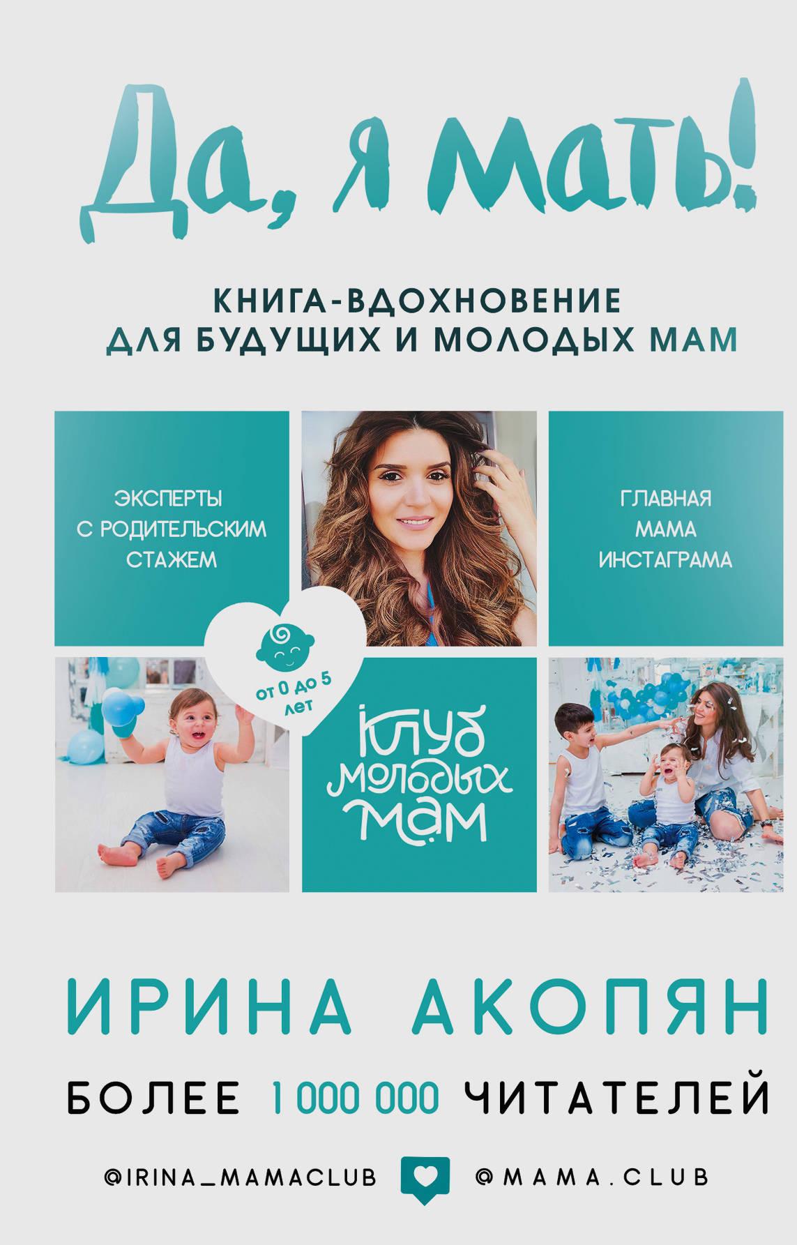 Акопян Ирина Жораевна Да, я мать! Секреты активного материнства гримальди виржини день когда я начала жить