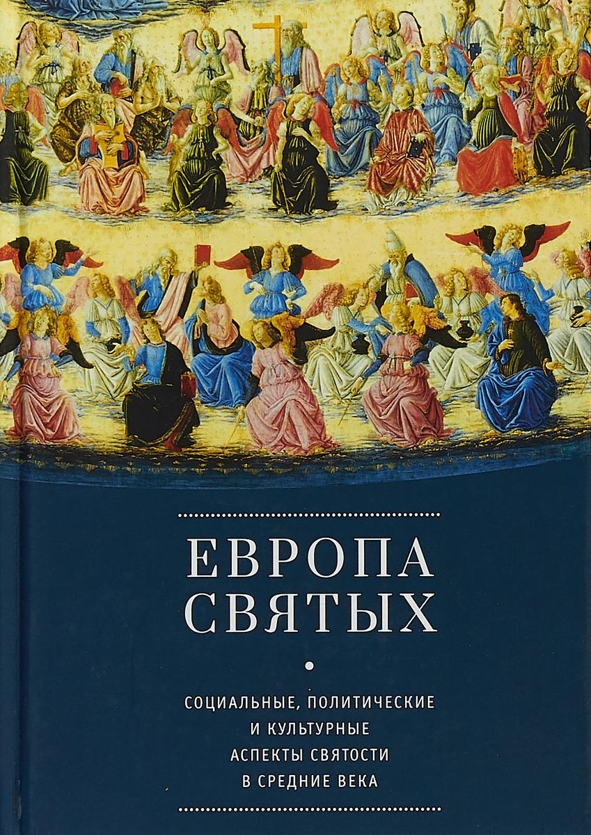 Европа святых. Социальные, политические и культурные аспекты святости в Средние века.