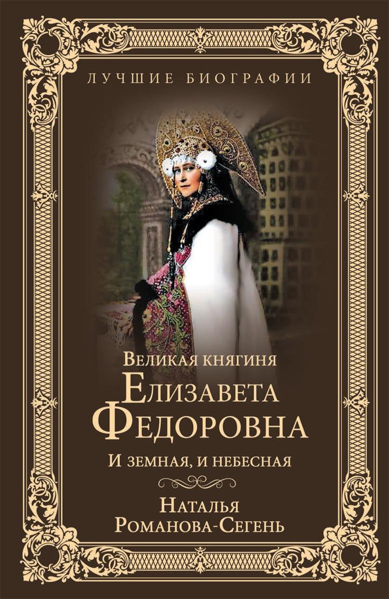 Н. В. Романова-Сегень Великая княгиня Елизавета Федоровна. И земная, и небесная елизавета i