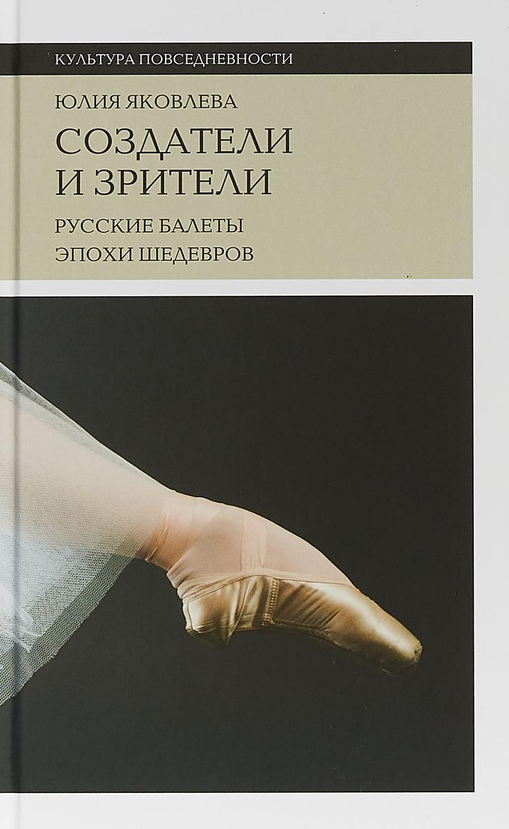 Ю. Яковлева Создатели и зрители. Русские балеты эпохи шедевров