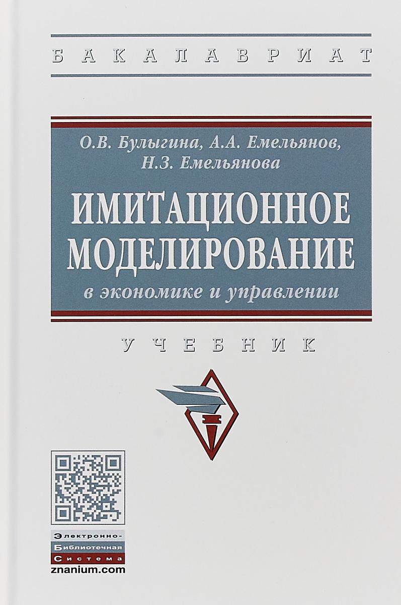 О. В. Булыгина, А. А. Емельянов, Н. З. Емельянова Имитационное моделирование в экономике и управлении. Учебник