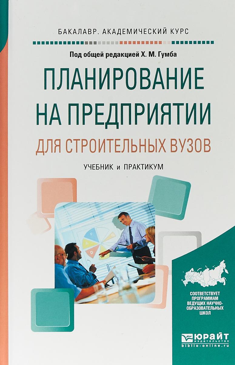 Х. М. Гумба Планирование на предприятии для строительных вузов. Учебник и практикум для академического бакалавриата х м гумба планирование в строительстве