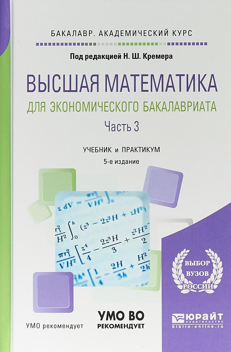 Н. Ш. Кремер Высшая математика для экономического бакалавриата. В 3 частях. Часть 3. Учебник и практикум для академического бакалавриата кремер н ред высшая математика для экономического бакалавриата учебник и практикум