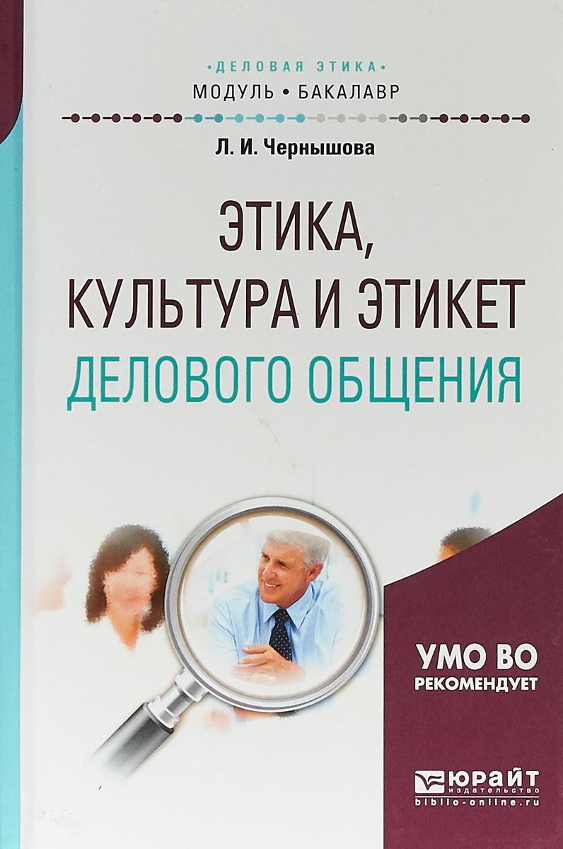 Чернышова Лидия Ивановна Этика, культура и этикет делового общения. Учебное пособие для академического бакалавриата
