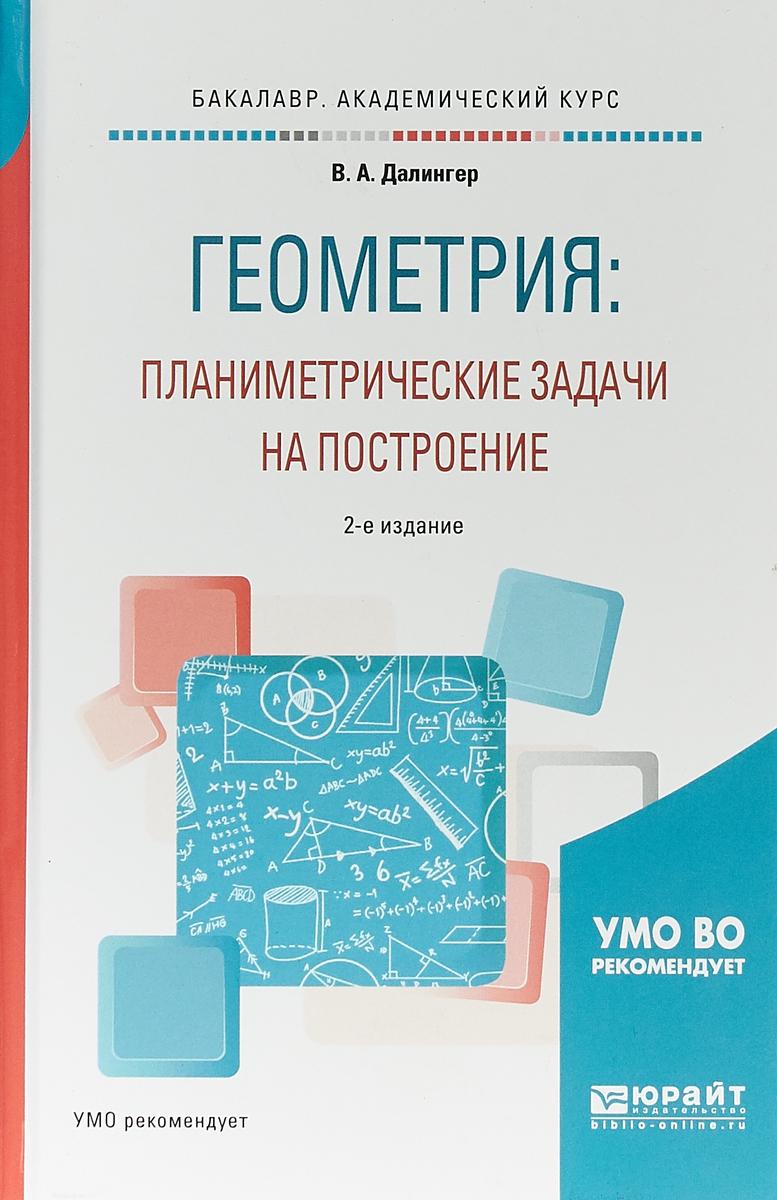 В. А. Далингер Геометрия: планиметрические задачи на построение. Учебное пособие для академического бакалавриата
