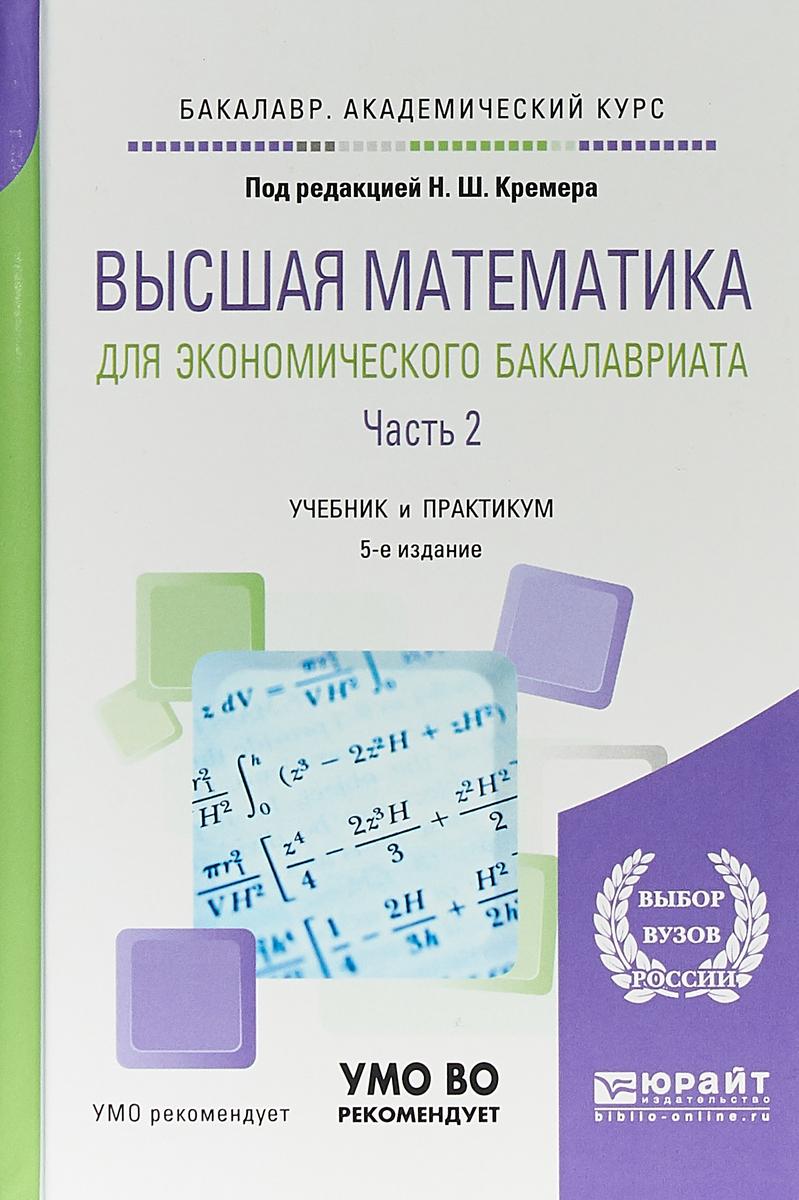Н. Ш. Кремер Высшая математика для экономического бакалавриата. В 3 частях. Часть 2. Учебник и практикум для академического бакалавриата кремер н ред высшая математика для экономического бакалавриата учебник и практикум