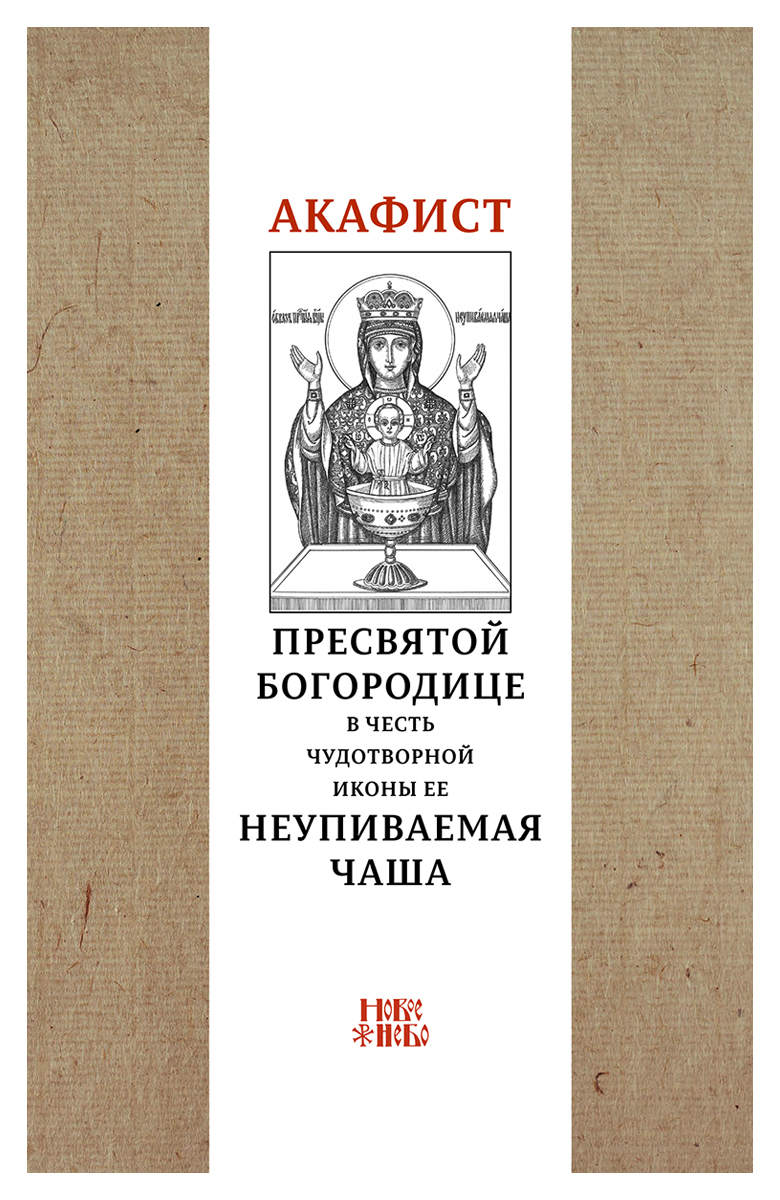 Акафист Пресвятой Богородице в честь чудотворной Ее иконы Неупиваемая чаша