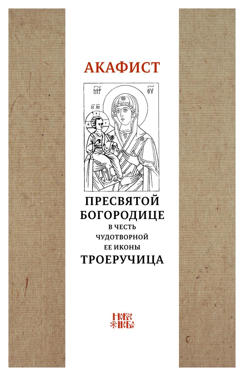 Акафист Пресвятой Богородице в честь чудотворной Ее иконы Троеручица