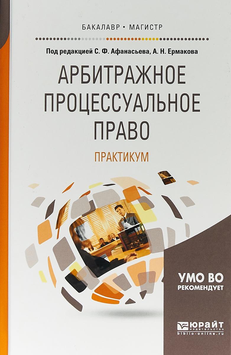 С. Ф. Афанасьев, А. Н. Ермаков Арбитражное процессуальное право. Практикум. Учебное пособие для бакалавриата и магистратуры