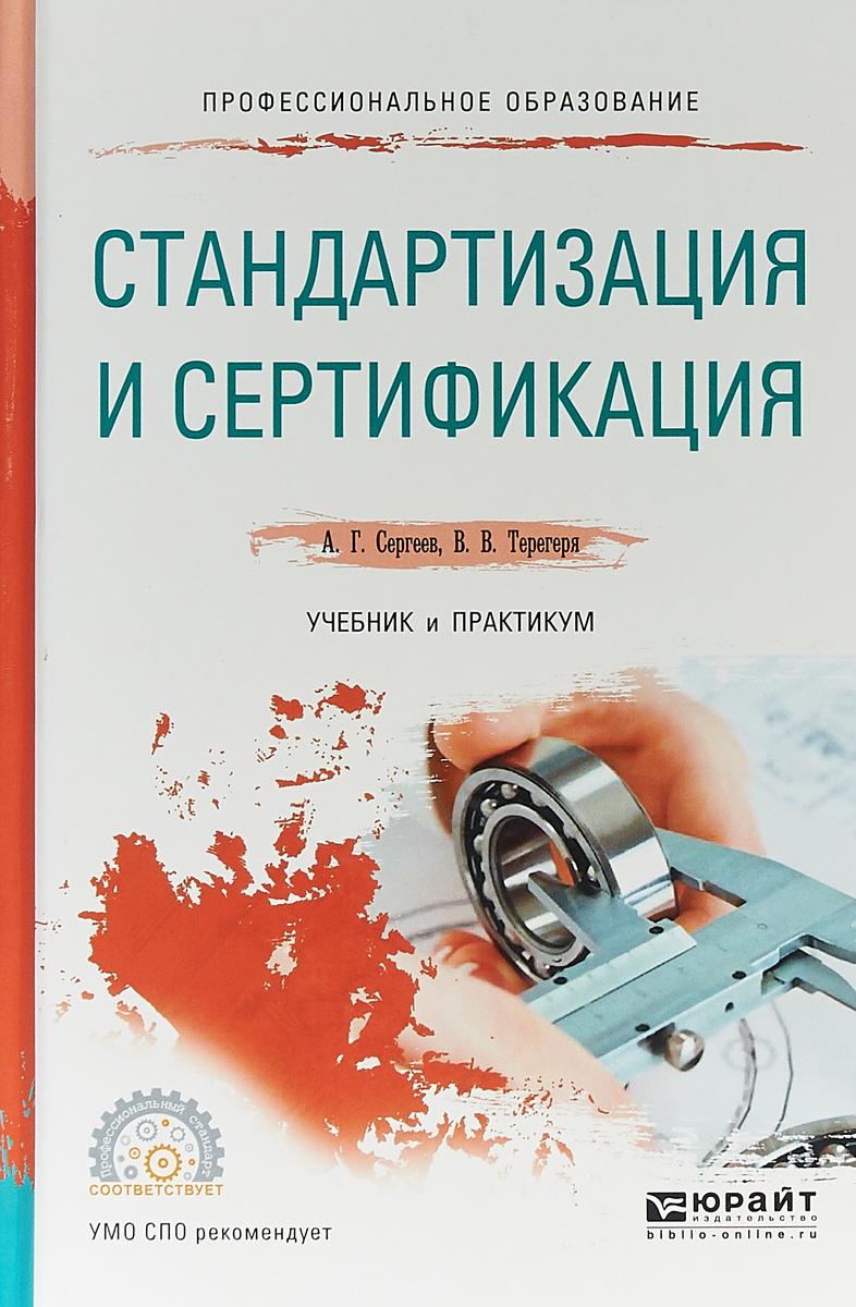 А. Г. Сергеев,В. В. Терегеря Стандартизация и сертификация. Учебник и практикум для СПО