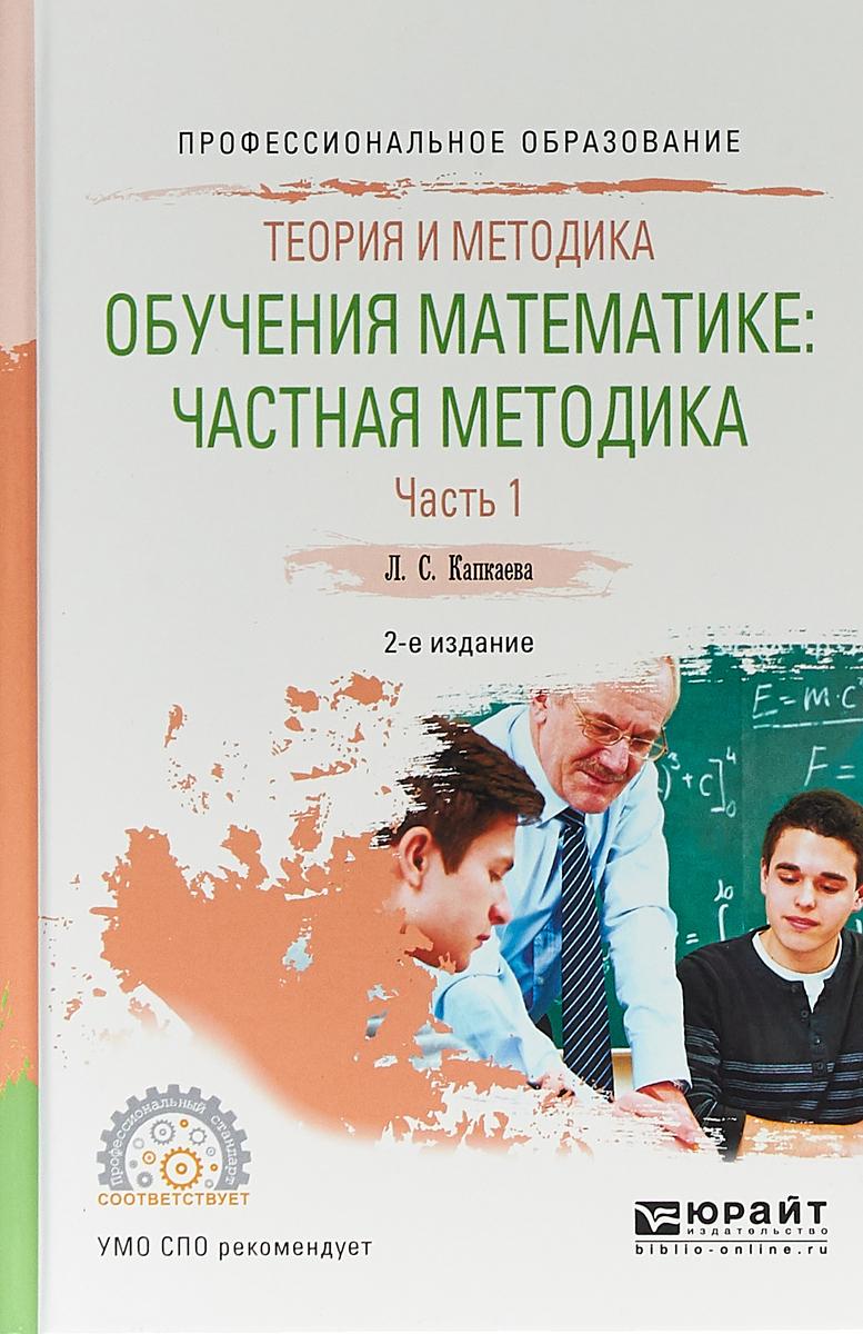 Капкаева Лидия Семеновна Теория и методика обучения математике: частная методика в 2 ч. Часть 1. Учебное пособие для СПО