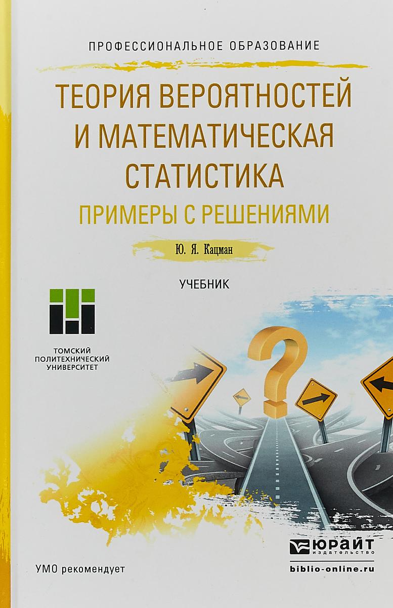 Кацман Юлий Янович Теория вероятностей и математическая статистика. Примеры с решениями. Учебник для СПО виль рахманкулов математическая теория виртуализации процессов проектирования и трансфера технологий