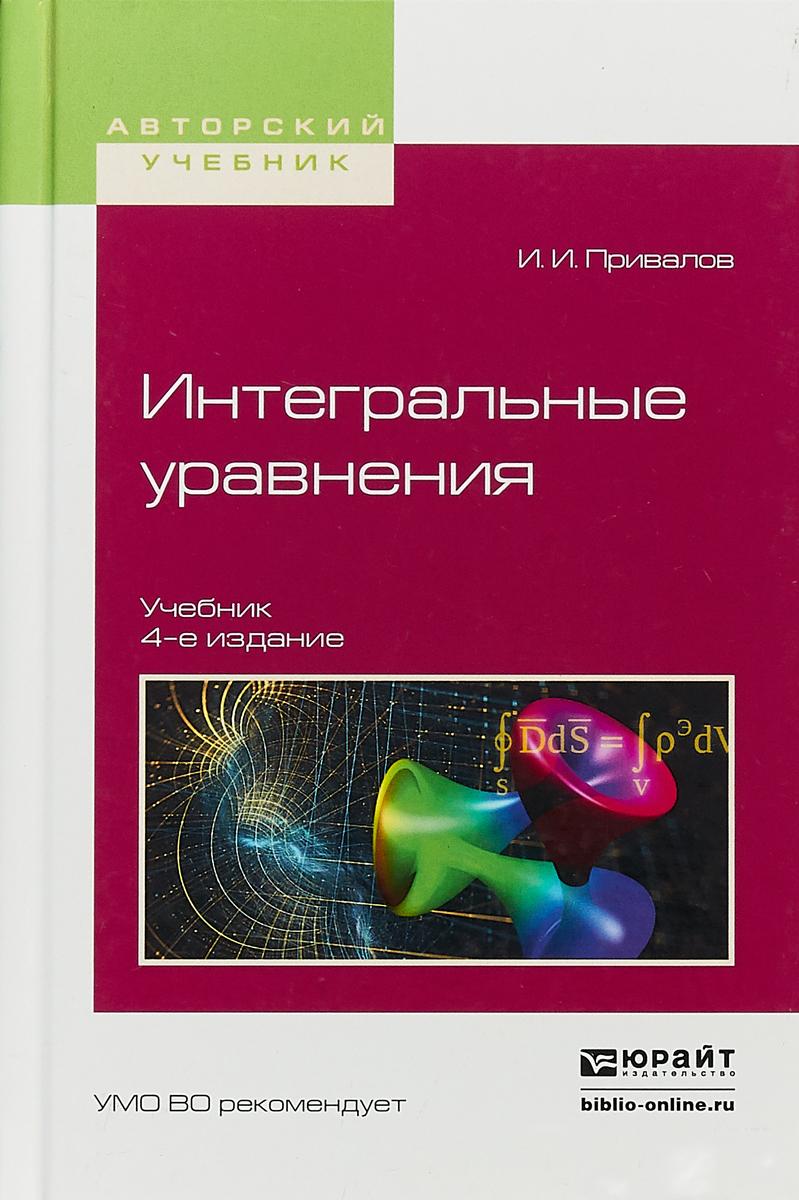 Привалов Иван Иванович Интегральные уравнения. Учебник для вузов романко в курс разностных уравнений