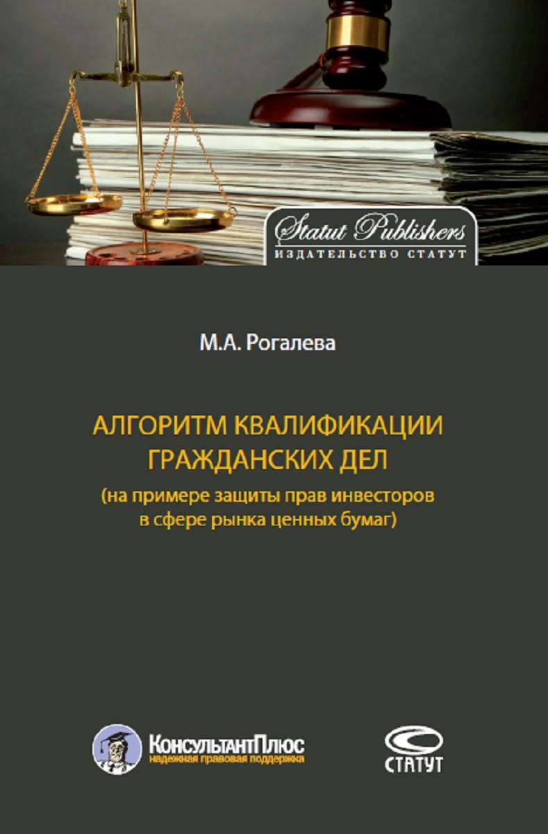 цена на Рогалева Марина Алексеевна Алгоритм квалификации гражданских дел (на примере защиты прав инвесторов в сфере рынка ценных бумаг)