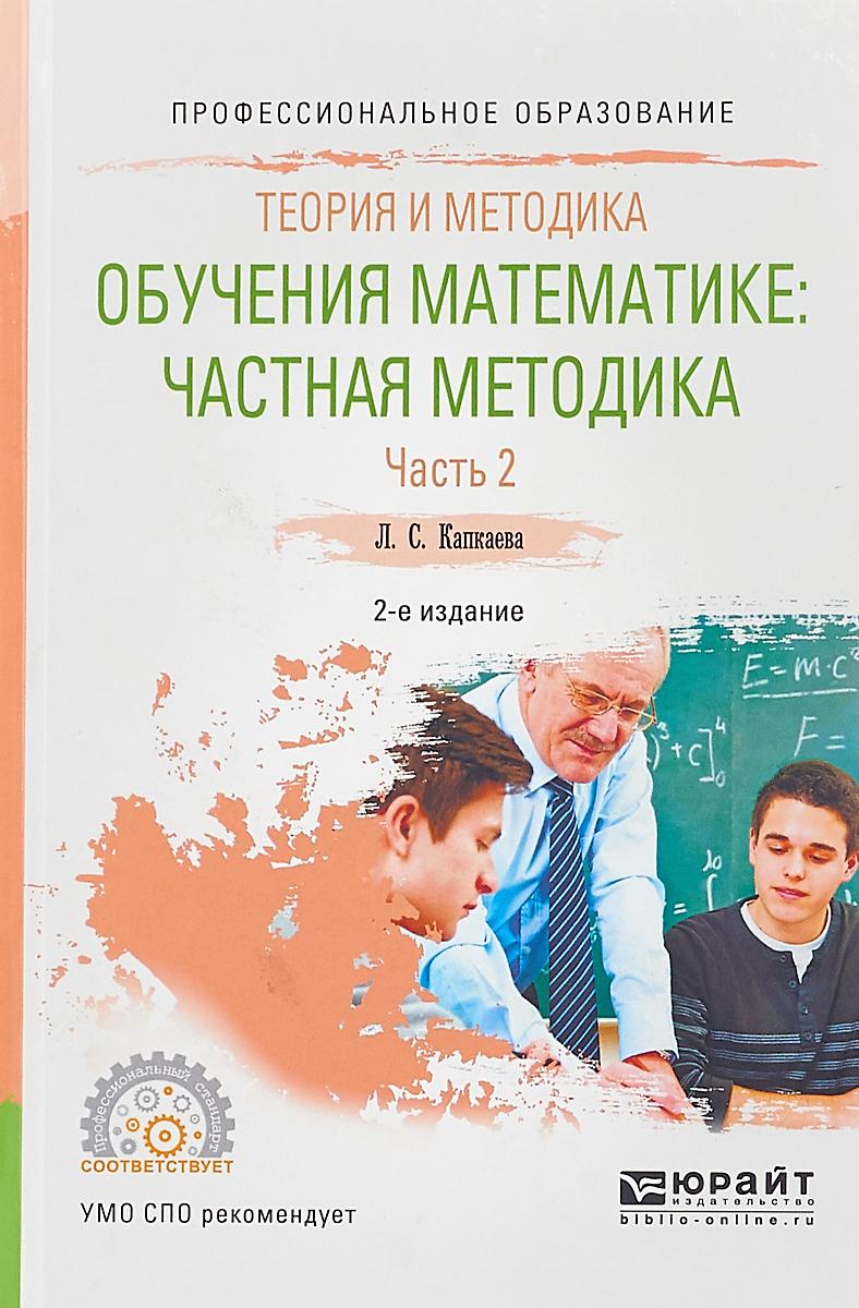 Капкаева Лидия Семеновна Теория и методика обучения математике: частная методика в 2 ч. Часть 2. Учебное пособие для СПО
