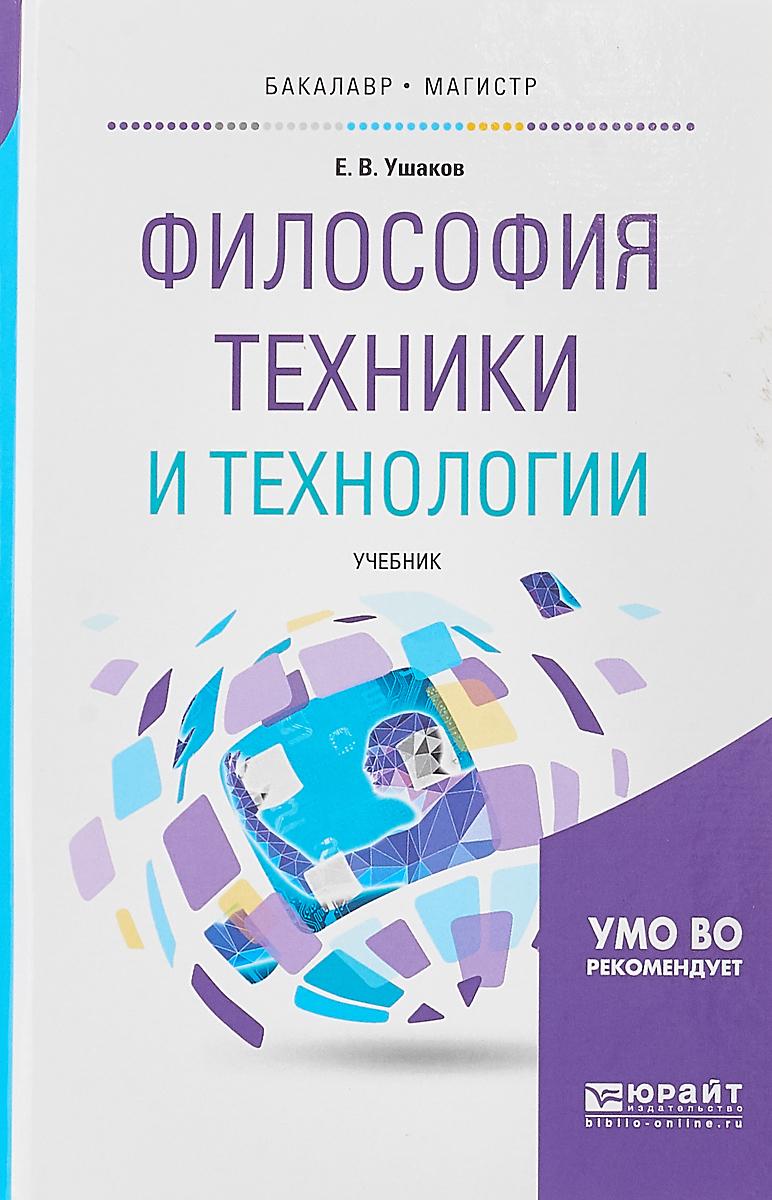 Ушаков Евгений Владимирович Философия техники и технологии. Учебник для бакалавриата и магистратуры