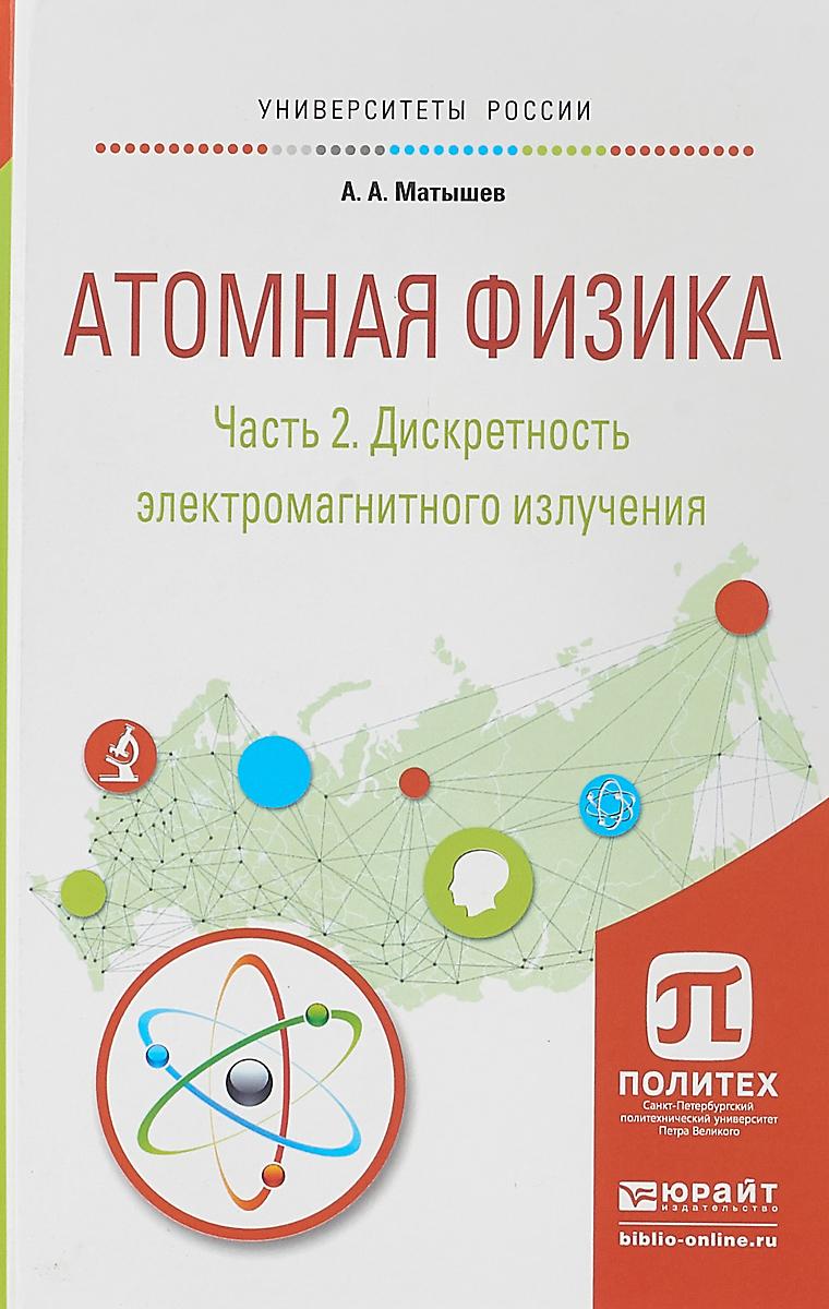 А. А. Матышев Атомная физика. В 3 частях. Часть 2. Дискретность электромагнитного излучения. Учебное пособие для академического бакалавриата галина яковицкая метод электромагнитного излучения