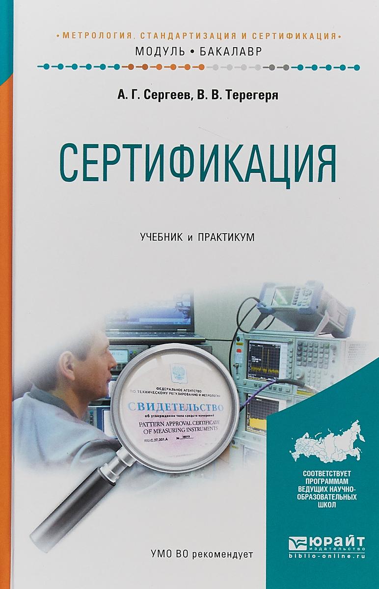 А. Г. Сергеев,В. В. Терегеря Сертификация. Учебник и практикум для академического бакалавриата
