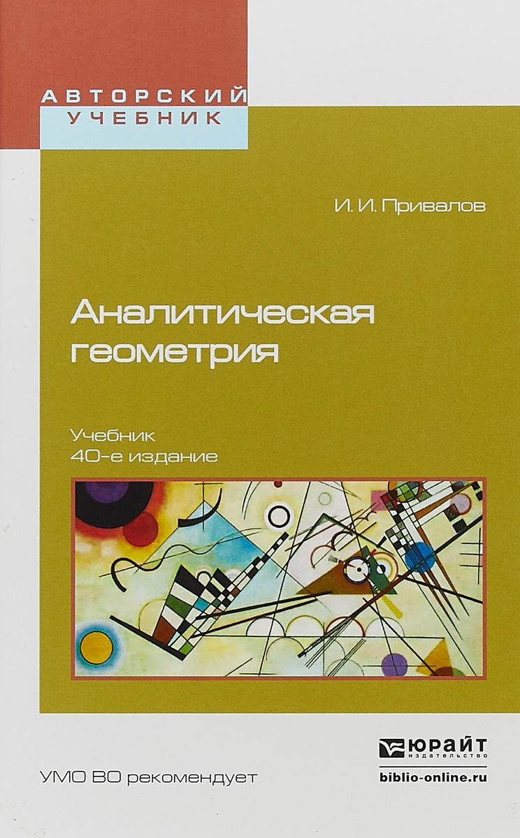 И. И. Привалов Аналитическая геометрия. Учебник для вузов попов в сухоцкий г аналитическая геометрия учебник и практикум 2 е издание