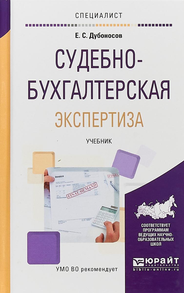 Е. С. Дубоносов Судебно-бухгалтерская экспертиза. Учебник для вузов учебники феникс бухгалтерская экспертиза учебник