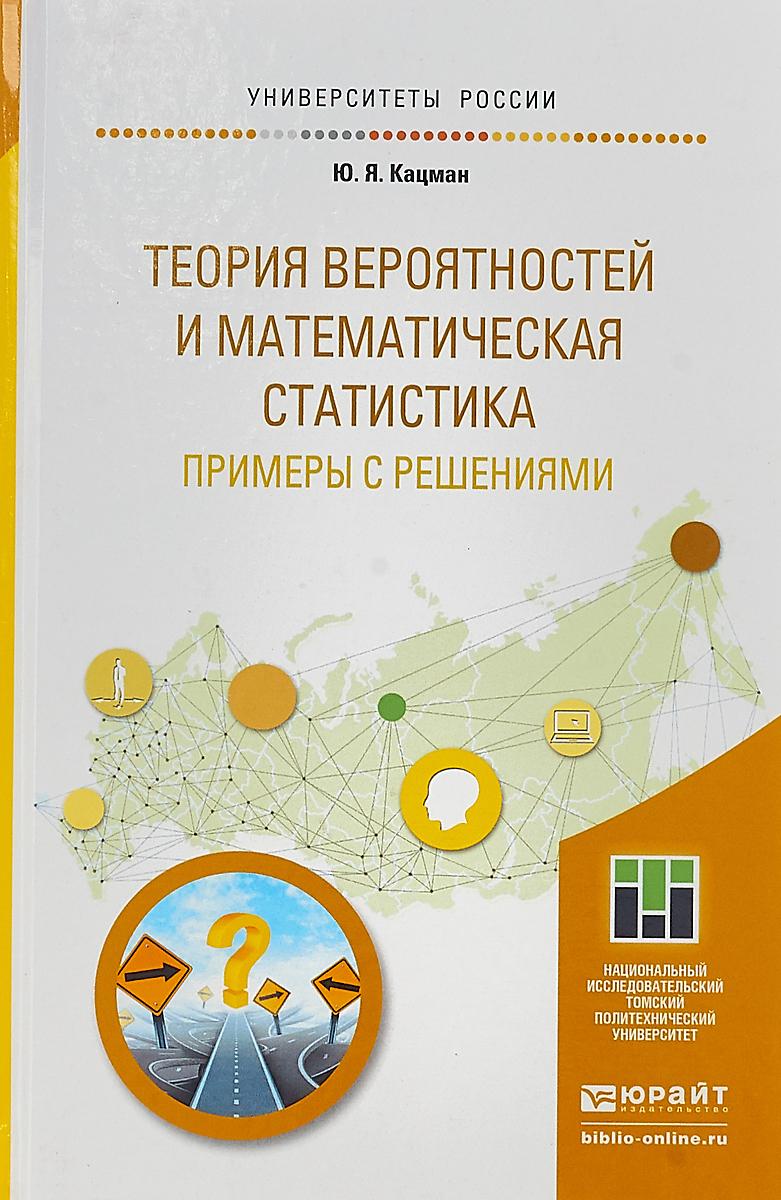 Кацман Юлий Янович Теория вероятностей и математическая статистика. Примеры с решениями. Учебник для прикладного бакалавриата виль рахманкулов математическая теория виртуализации процессов проектирования и трансфера технологий