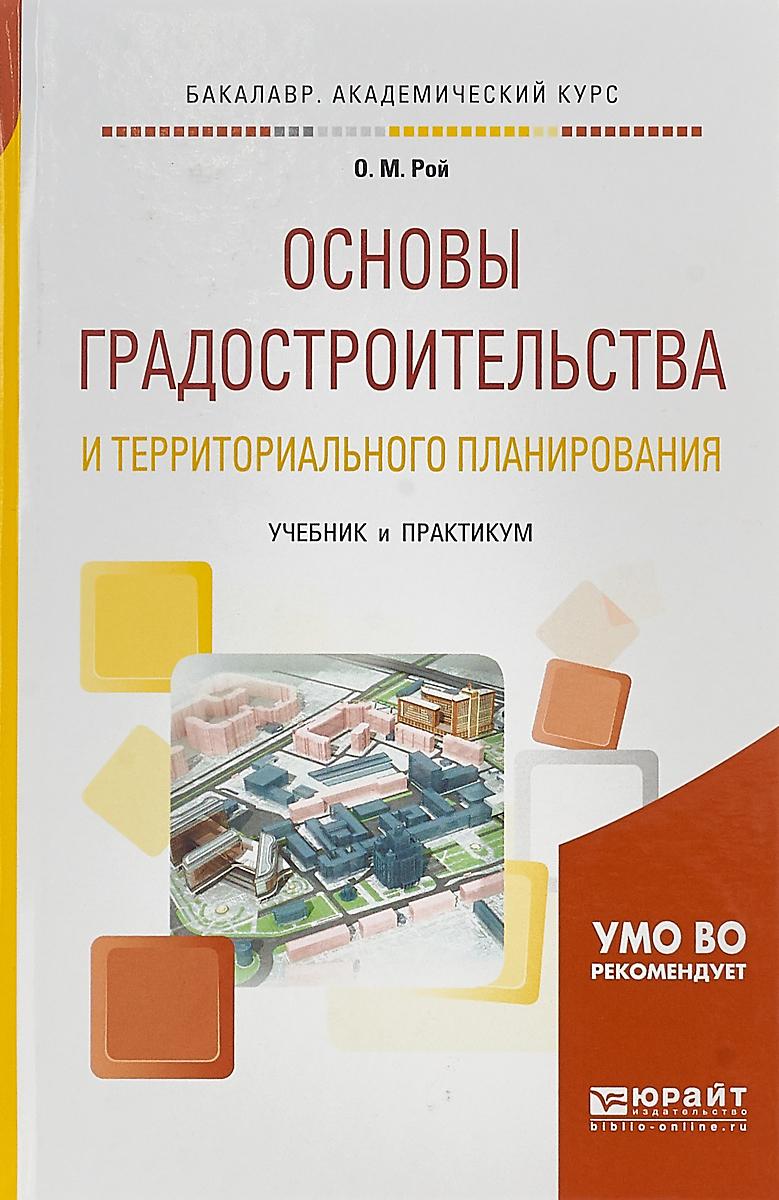 О. М. Рой Основы градостроительства и территориального планирования. Учебник и практикум для академического бакалавриата