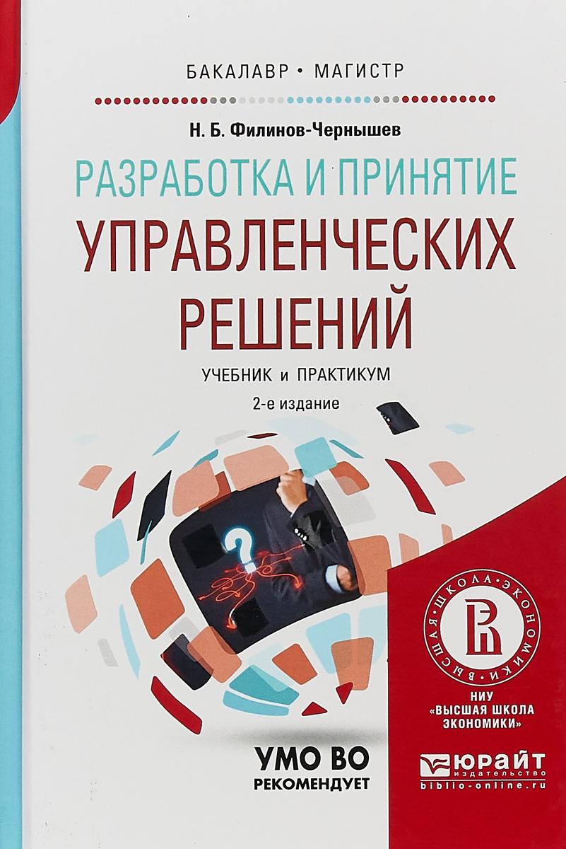 Н. Б. Филинов-Чернышев Разработка и принятие управленческих решений. Учебник и практикум для вузов