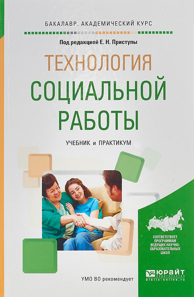 Приступа Елена Николаевна(редактор) Технология социальной работы. Учебник и практикум для академического бакалавриата