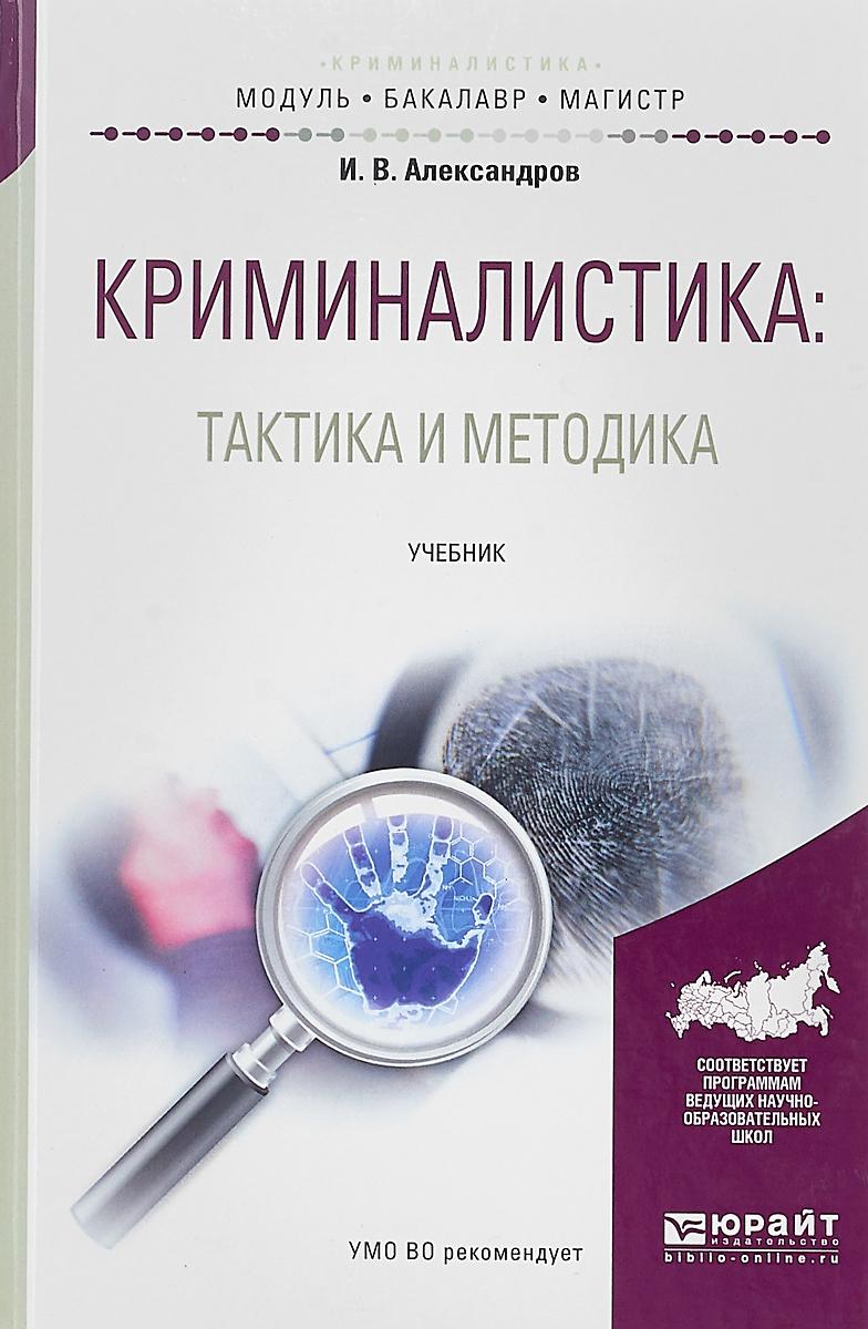 И. В. Александров Криминалистика. Тактика и методика. Учебник для бакалавриата и магистратуры учебник тактики