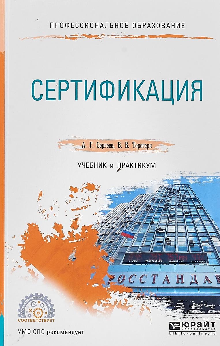 А. Г. Сергеев,В. В. Терегеря Сертификация. Учебник и практикум для СПО