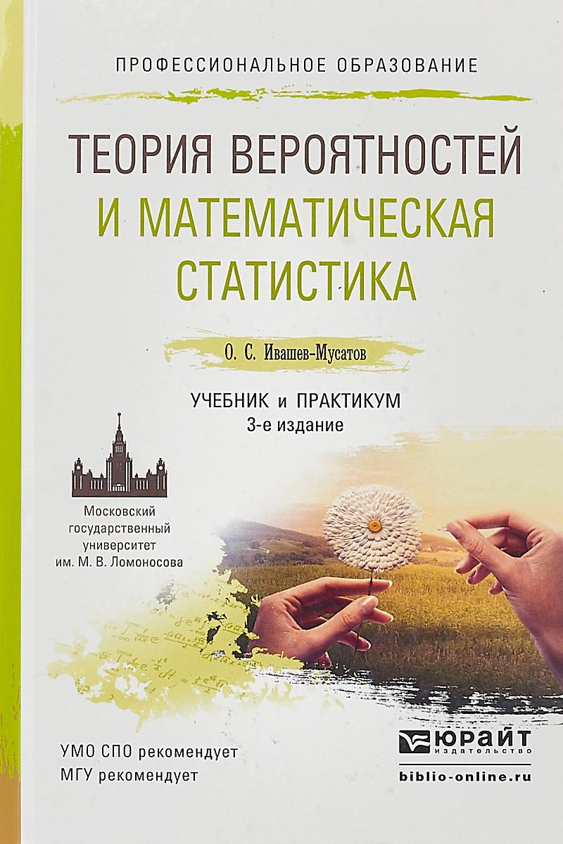 Ивашев-Мусатов Олег Сергеевич Теория вероятностей и математическая статистика. Учебник и практикум для СПО теория вероятностей основные понятия предельные теоремы случайные процессы