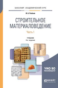 И. А. Рыбьев Строительное материаловедение в 2 частях. Часть 1. Учебник для академического бакалавриата