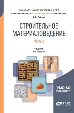 И. А. Рыбьев Строительное материаловедение в 2 частях. Часть 2. Учебник для академического бакалавриата