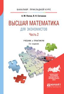 А. М. Попов,В. Н. Сотников Высшая математика для экономистов. В 2 частях. Часть 2. Учебник и практикум для прикладного бакалавриата попов а сотников в математика для экономистов учебник для спо