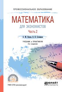А. М. Попов,В. Н. Сотников Математика для экономистов. В 2 частях. Часть 2. Учебник и практикум для СПО попов а сотников в математика для экономистов учебник для спо