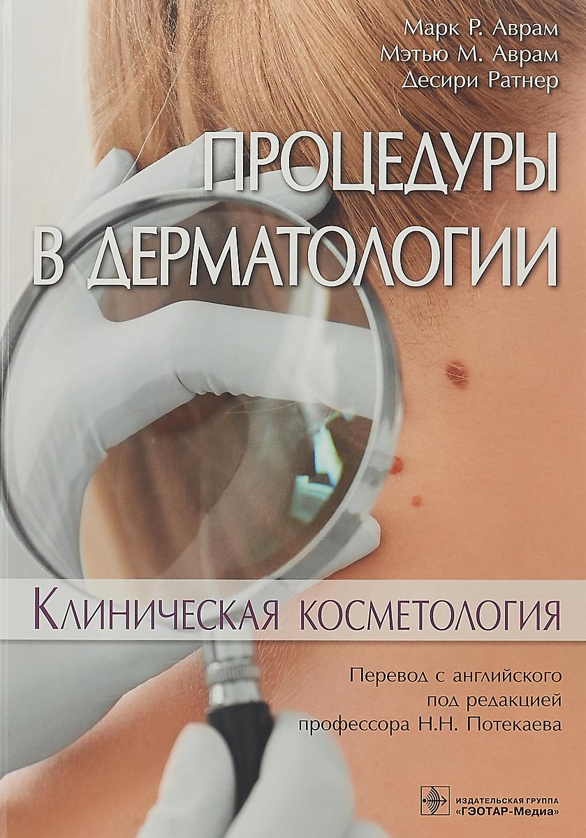 Марк P. Аврам, Мэтью М. Аврам, Десири Ратнер Процедуры в дерматологии. Клиническая косметология косметология для всех