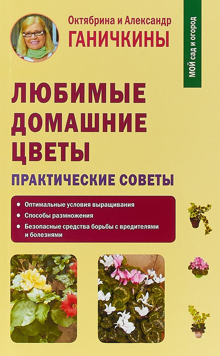 Октябрина Ганичкина, Александр Ганичкин Любимые домашние цветы. Практические советы