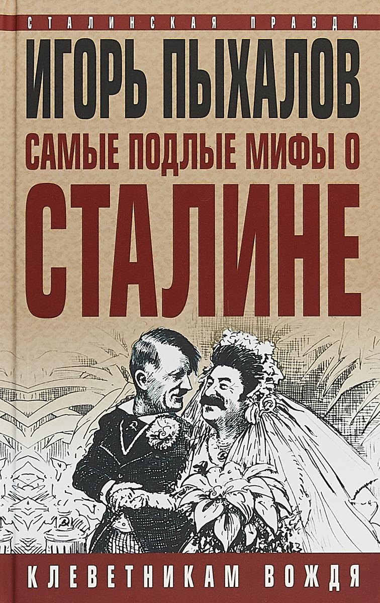 Игорь Пыхалов Самые подлые мифы о Сталине. Клеветникам Вождя