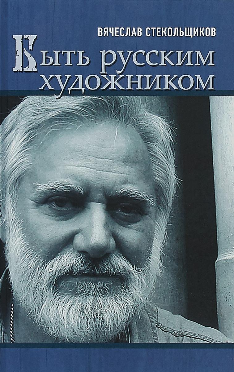 Вячеслав Стекольщиков Быть русским художником