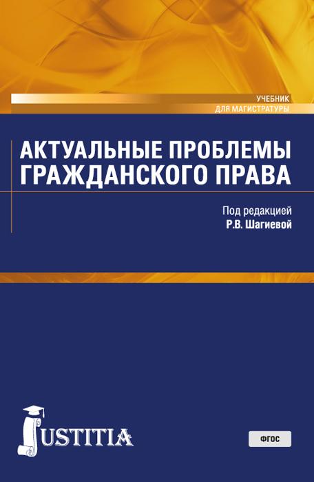 Шагиева Р.В. под ред. Актуальные проблемы гражданского права. (Магистратура). Учебник