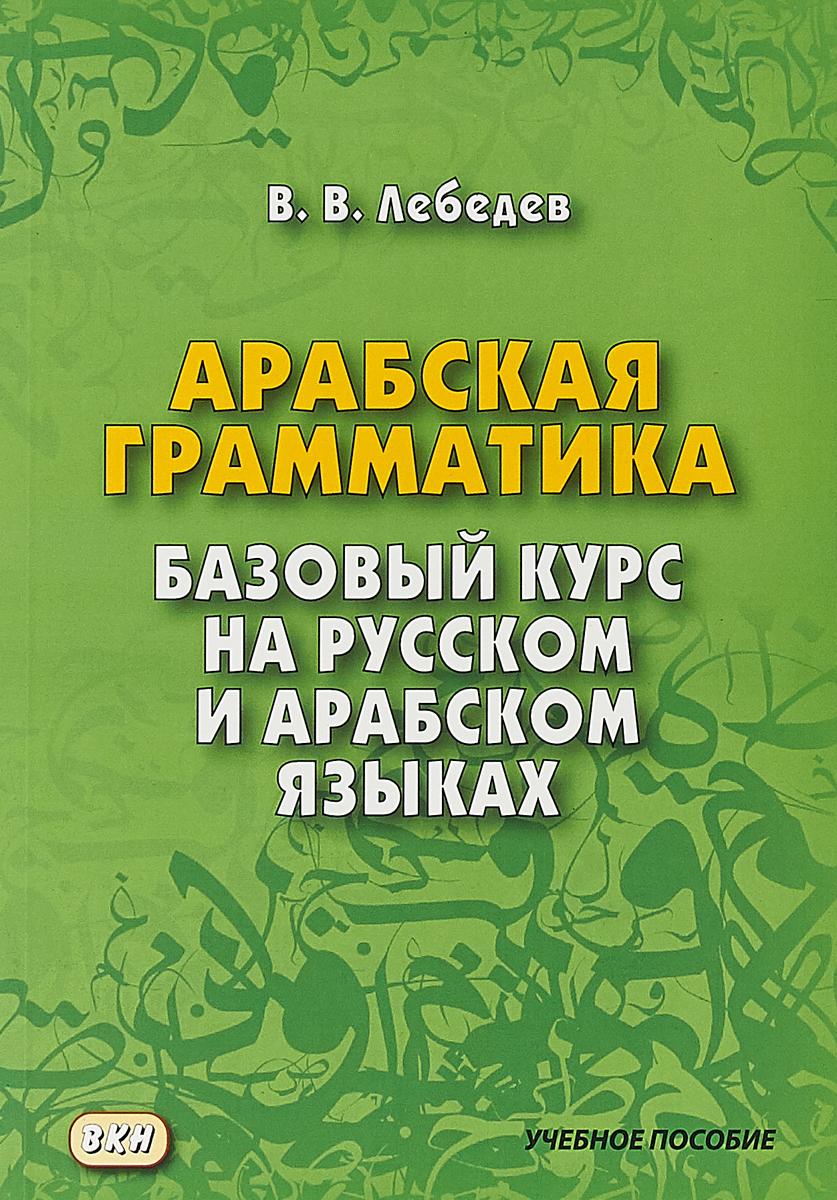 В.В. Лебедев Арабская грамматика Базовый курс на русском и арабском языках 4-е изд коран на арабском эмаль