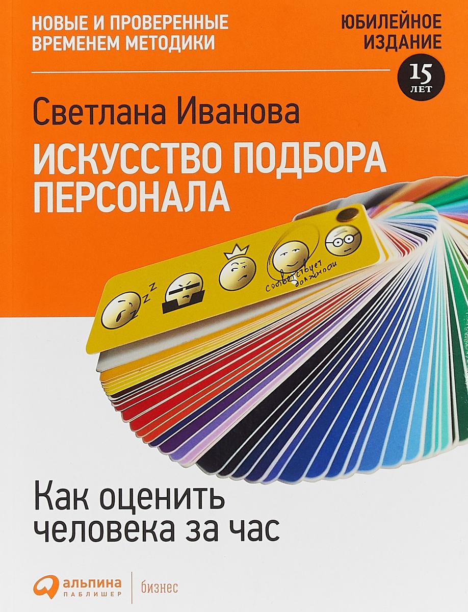 Светлана Иванова Искусство подбора персонала: Как оценить человека за час 15-е изд, перераб и доп