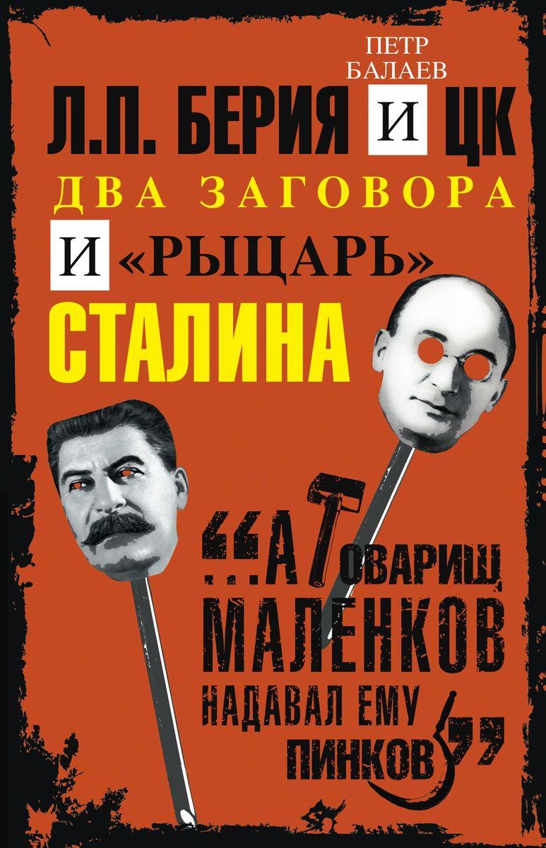 Пётр Балаев Л.П.Берия и ЦК. Два заговора и рыцарь Сталина